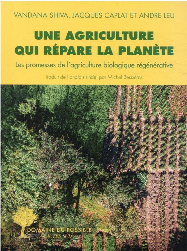 UNE AGRICULTURE QUI REPARE LA PLANETE - LES PROMESSES DE L-AGRICULTURE BIOLOGIQUE REGENERATIVE SHIVA/CAPLAT ACTES SUD