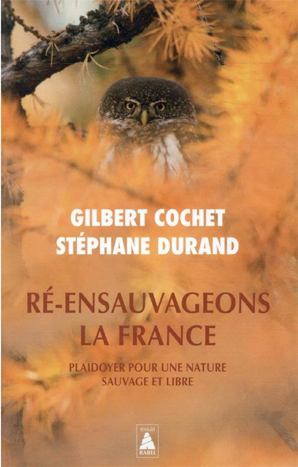 RE-ENSAUVAGEONS LA FRANCE  -  PLAIDOYER POUR UNE NATURE SAUVAGE ET LIBRE COCHET/DURAND ACTES SUD