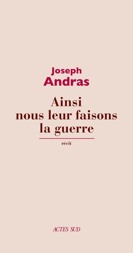 AINSI NOUS LEUR FAISONS LA GUERRE ANDRAS JOSEPH ACTES SUD