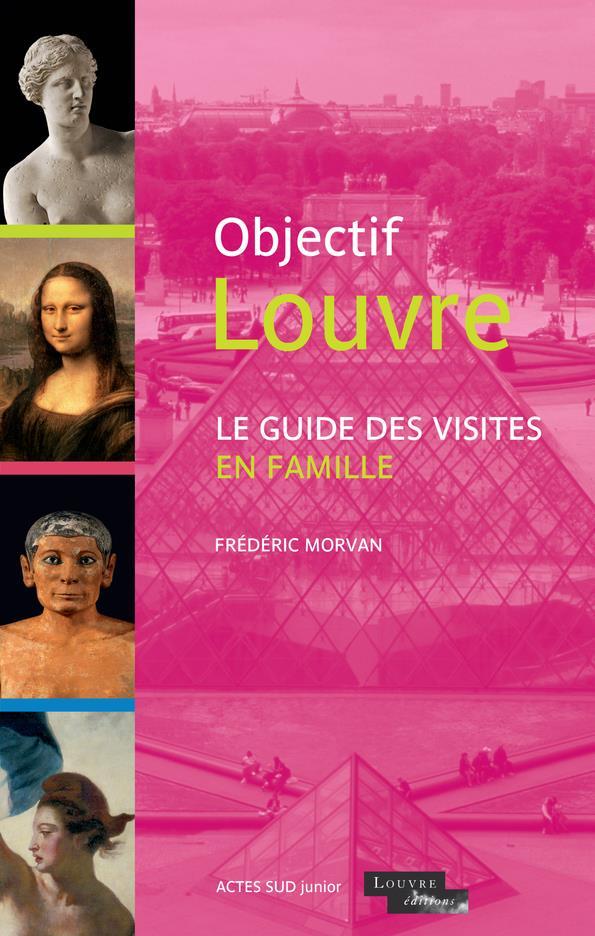 OBJECTIF LOUVRE - LE GUIDE DES VISITES EN FAMILLE MORVAN, FREDERIC ACTES SUD