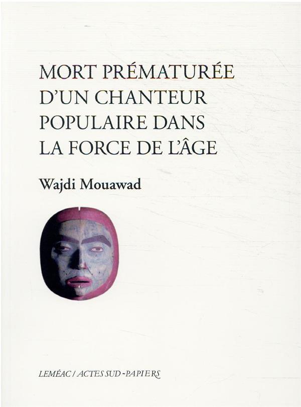 MORT PREMATUREE D'UN CHANTEUR POPULAIRE DANS LA FORCE DE L'AGE MOUAWAD, WAJDI ACTES SUD