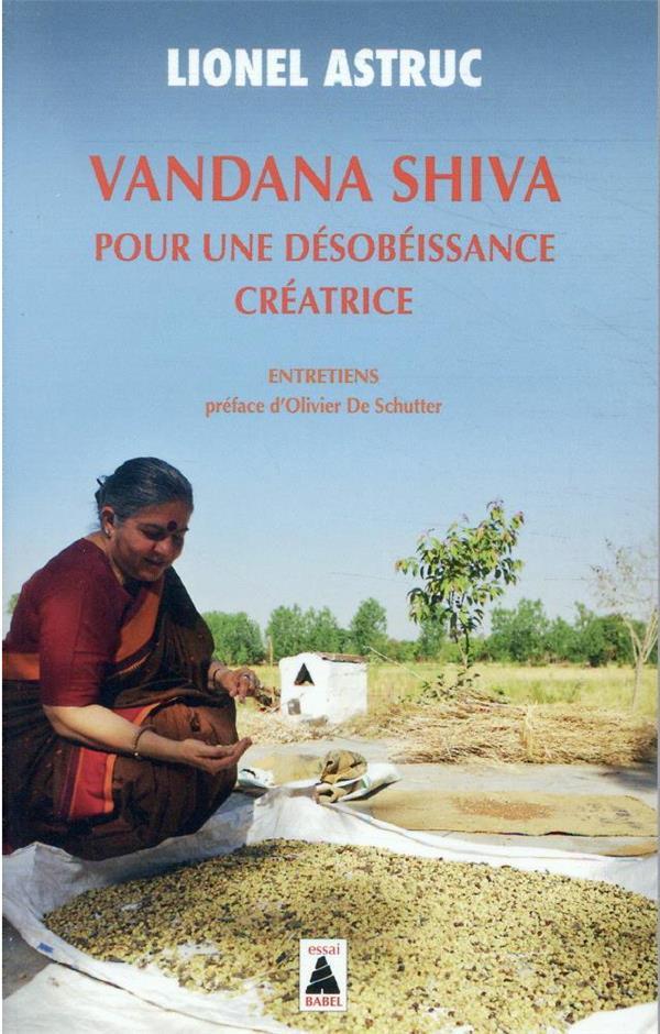 VANDANA SHIVA POUR UNE DESOBEISSANCE CREATRICE: ENTRETIENS ASTRUC/DE SCHUTTER ACTES SUD