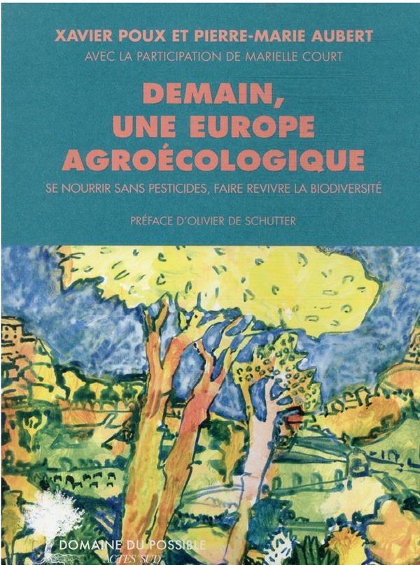 DEMAIN, UNE EUROPE AGROECOLOGIQUE - SE NOURRIR SANS PESTICIDES, FAIRE REVIVRE LA BIODIVERSITE POUX/AUBERT/COURT ACTES SUD