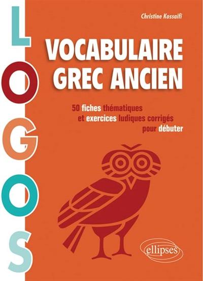 LOGOS. VOCABULAIRE GREC ANCIEN. 50 FICHES THEMATIQUES ET EXERCICES LUDIQUES POUR DEBUTER