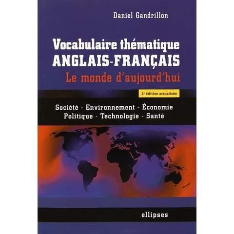 Gandrillon Daniel - VOCABULAIRE THEMATIQUE ANGLAIS-FRANCAIS. LE MONDE D'AUJOURD'HUI : SOCIETE - ENVIRONNEMENT -ECONOMIE