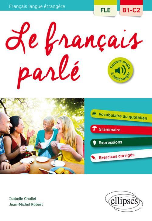 FLE (FRANCAIS LANGUE ETRANGERE). LE FRANCAIS PARLE. VOCABULAIRE, GRAMMAIRE. AVEC EXERCICES CORRIGES