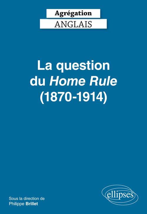 AGREGATION  -  ANGLAIS  -  LA QUESTION DU HOME RULE (1870-1914) (EDITION 2019)