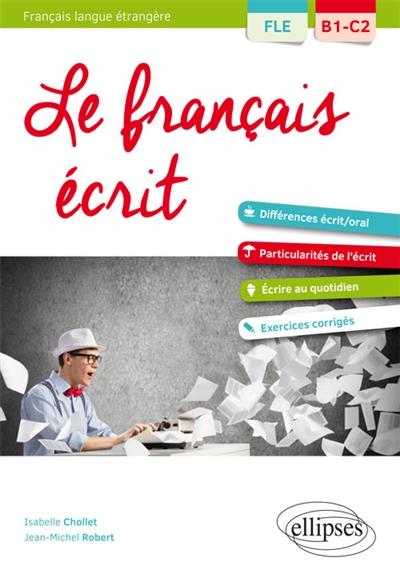 FLE (FRANCAIS LANGUE ETRANGERE). LE FRANCAIS ECRIT. VOCABULAIRE, GRAMMAIRE, EXERCICES CORRIGES [B1-C