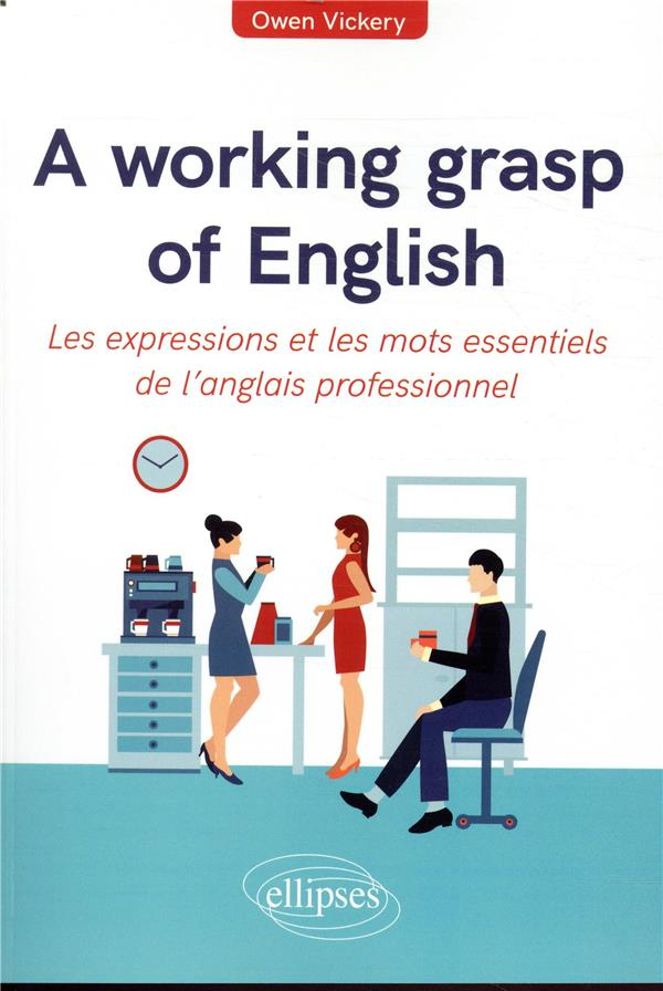A WORKING GRASP OF ENGLISH     LES EXPRESSIONS ET LES MOTS ESSENTIELS DE L'ANGLAIS PROFESSIONNEL