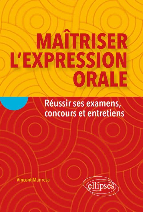 MAITRISER L'EXPRESSION ORALE  -  REUSSIR SES EXAMENS, CONCOURS ET ENTRETIENS