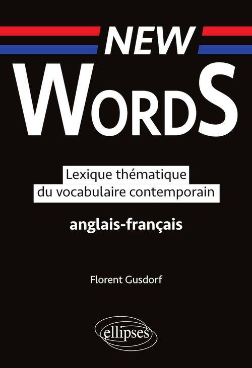 NEW WORDS. LEXIQUE THEMATIQUE DU VOCABULAIRE  ANGLAIS FRANCAIS CONTEMPORAIN
