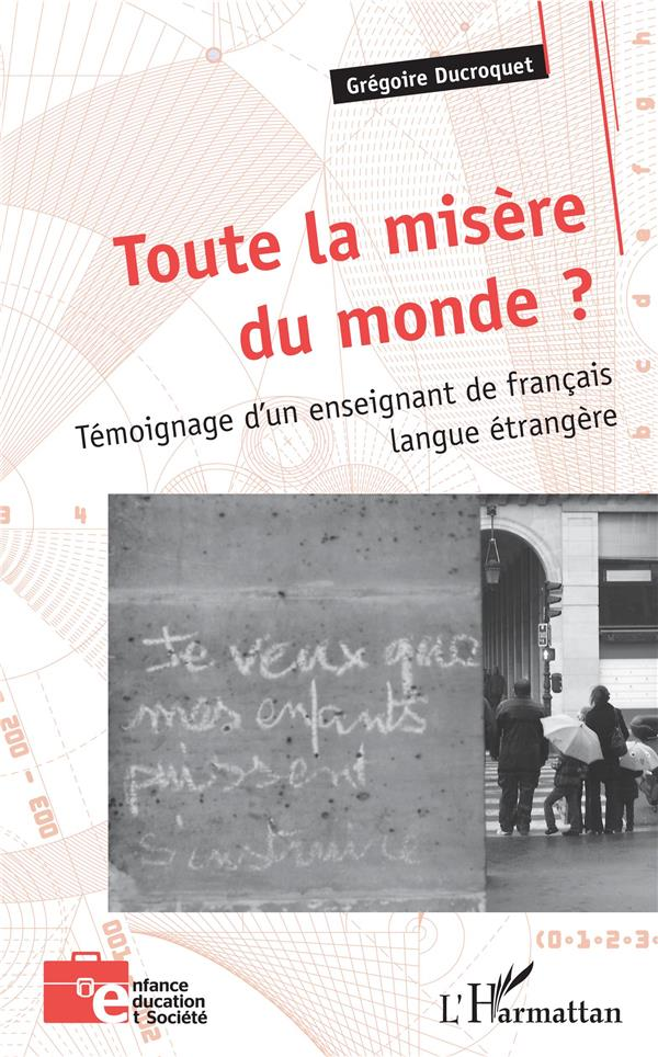 TOUTE LA MISERE DU MONDE ? TEMOIGNAGE D'UN ENSEIGNANT DE FRANCAIS LANGUE ETRANGERE DUCROQUET GREGOIRE L'HARMATTAN