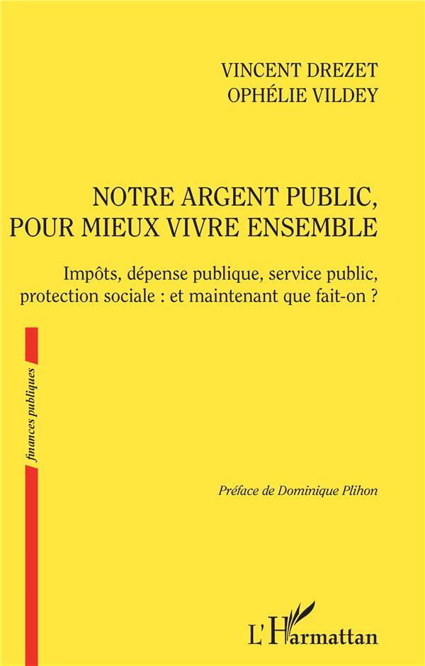NOTRE ARGENT PUBLIC POUR MIEUX VIVRE ENSEMBLE  -  IMPOTS, DEPENSE PUBLIQUE, SERVICE PUBLIC, PROTECTION SOCIALE : ET MAINTENANT QUE FAIT-ON ?