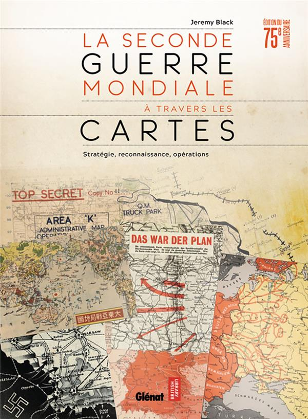 LA SECONDE GUERRE MONDIALE A TRAVERS LES CARTES  -  STRATEGIE, RECONNAISSANCE, OPERATIONS BLACK, JEREMY GLENAT