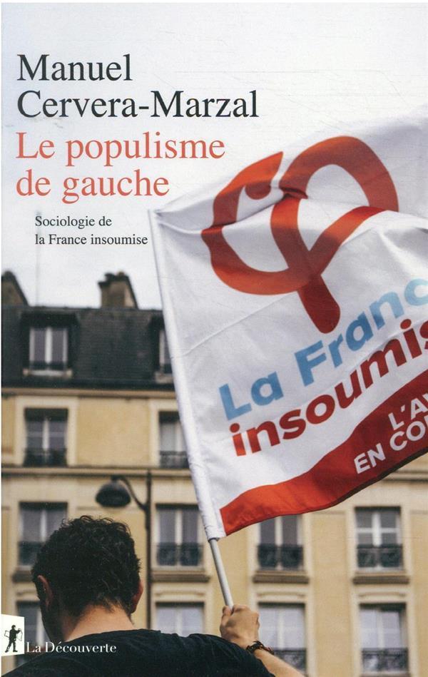 LE POPULISME DE GAUCHE : SOCIOLOGIE DE LA FRANCE INSOUMISE CERVERA-MARZAL M LA DECOUVERTE