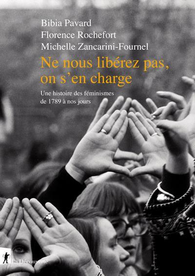 NE NOUS LIBEREZ PAS, ON S'EN CHARGE  -  UNE HISTOIRE DES FEMINISMES DE 1789 A NOS JOURS