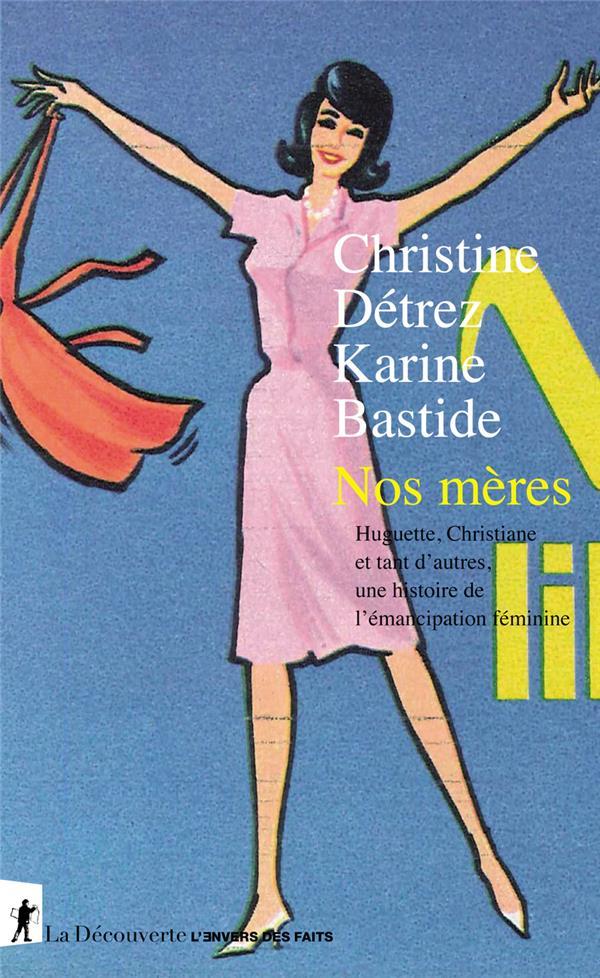NOS MERES  -  HUGUETTE, CHRISTIANE ET TANT D'AUTRES, UNE HISTOIRE DE L'EMANCIPATION FEMININE DETREZ/BASTIDE LA DECOUVERTE