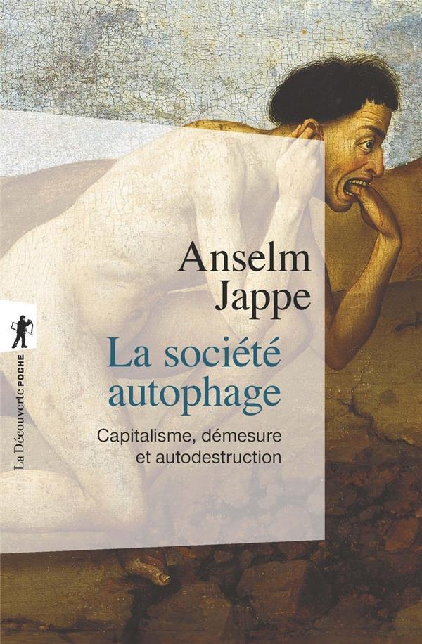 LA SOCIETE AUTOPHAGE  -  CAPITALISME, DEMESURE ET AUTODESTRUCTION JAPPE ANSELM LA DECOUVERTE