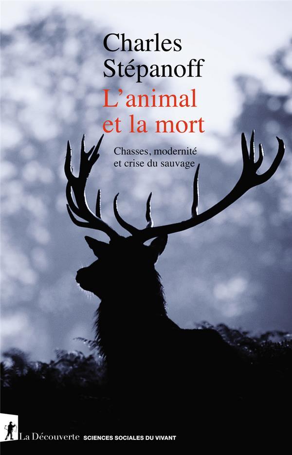 L'ANIMAL ET LA MORT : CHASSES, MODERNITE ET CRISE DU SAUVAGE
