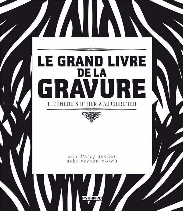 LE GRAND LIVRE DE LA GRAVURE  -  TECHNIQUES D'HIER A AUJOURD'HUI D-ARCY HUGUES PYRAMYD