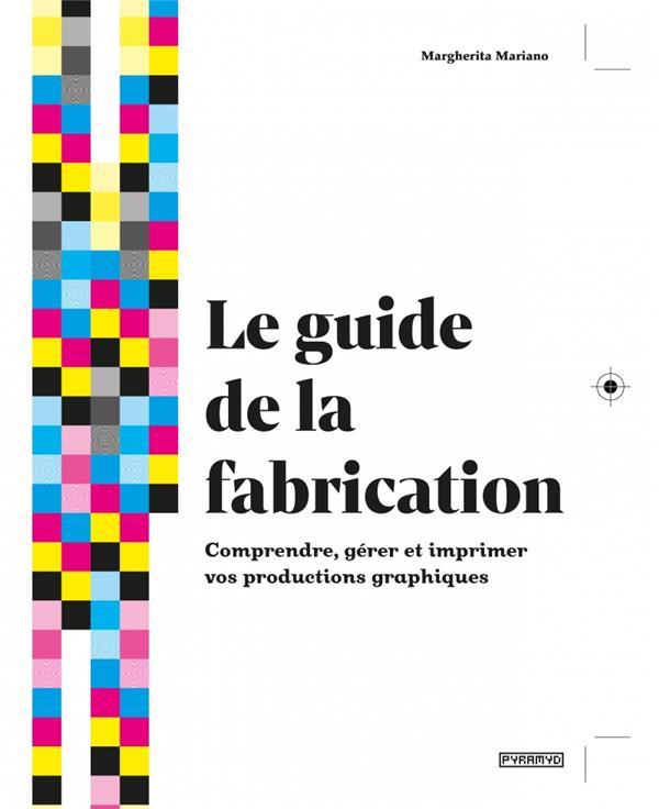 LE GUIDE DE LA FABRICATION  -  COMPRENDRE, GERER ET IMPRIMER VOS PRODUCTIONS GRAPHIQUES