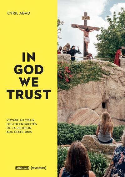 IN GOD WE TRUST  -  VOYAGE AU COEUR DES EXCENTRICITES DE LA RELIGION AUX ETATS-UNIS