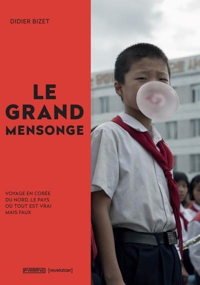 LE GRAND MENSONGE  -  VOYAGE EN COREE DU NORD, LE PAYS OU TOUT EST VRAI MAIS FAUX