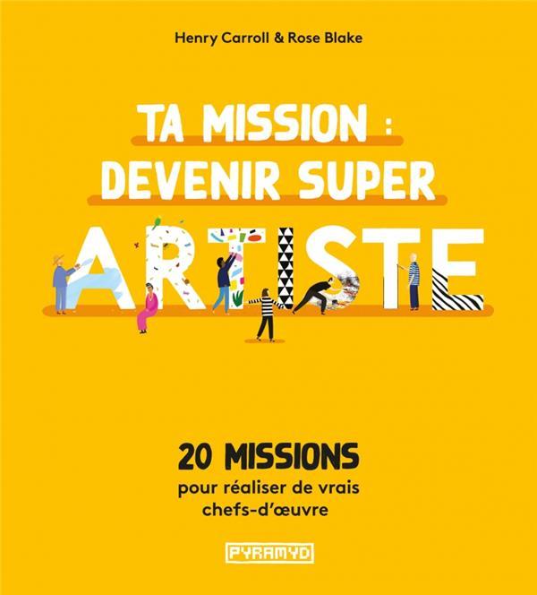 TA MISSION : DEVENIR SUPER ARTISTE  -  20 MISSIONS POUR REALISER DES VRAIS CHEFS-D'OEUVRE