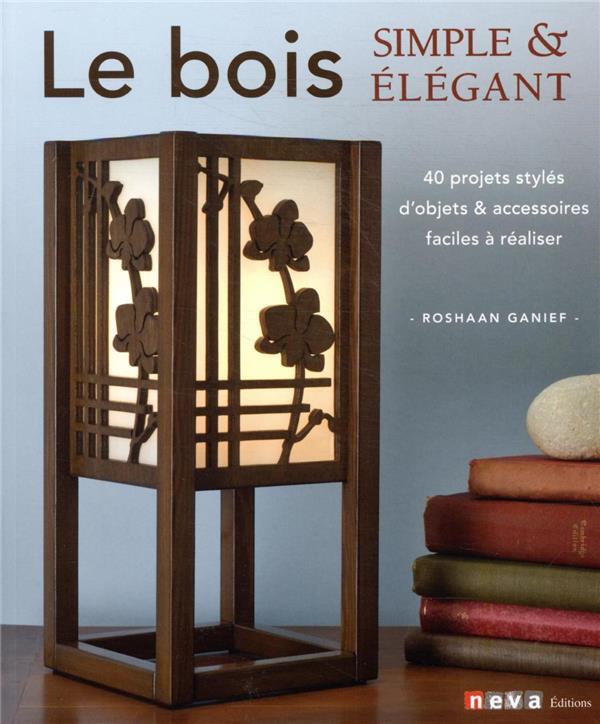 LE BOIS SIMPLE ET ELEGANT - 40 PROJETS STYLES D'OBJETS ET ACCESSOIRES FACILES A REALISER