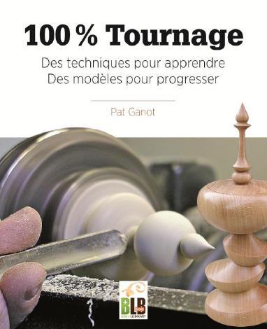 100% TOURNAGE - DES TECHNIQUES POUR APPRENDRE, DES MODELES POUR PROGRESSER GANOT PAT BLB BOIS