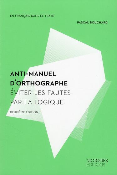 ANTI-MANUEL D'ORTHOGRAPHE  -  EVITER LES FAUTES PAR LA LOGIQUE (2E EDITION) BOUCHARD PASCAL VICTOIRES EDIT