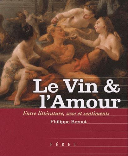 LE VIN et L'AMOUR  -  ENTRE LITTERATURE, SEXE ET SENTIMENTS BRENOT PHILIPPE FERET