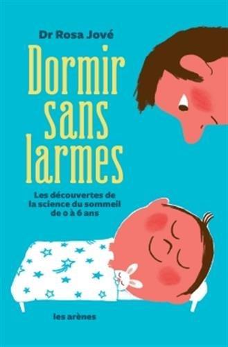 DORMIR SANS LARMES  -  LES DECOUVERTES DE LA SCIENCE DU SOMMEIL DE 0 A 6 ANS Jové Rosa Les Arènes