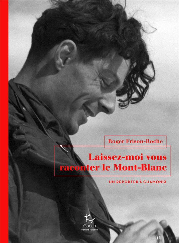 LAISSEZ-MOI VOUS RACONTER LE MONT-BLANC - UN REPORTER A CHAMONIX FRISON-ROCHE ROGER GUERIN