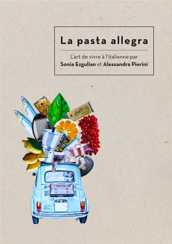 LA PASTA ALLEGRA - L'ART DE VIVRE A L'ITALIENNE PAR SONIA EZGULIAN ET ALESSANDRA PIERINI EZGULIAN/PIERINI EPURE