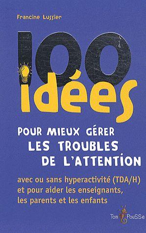 100 IDEES POUR MIEUX GERER LES TROUBLES DE L'ATTENTION  -  AVEC OU SANS HYPERACTIVITE (TDAH) ET POUR AIDER LES ENSEIGNANTS, LES PARENTS ET LES ENFANTS FRANCINE LUSSIE TOM POUSSE