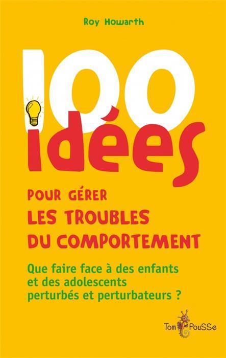 100 IDEES  -  POUR GERER LES TROUBLES DU COMPORTEMENT ROY HOWART Tom pousse