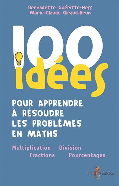 100 IDEES  -  POUR APPRENDRE A RESOUDRE LES PROBLEMES DE MATH  -  MULTIPLICATION, FRACTION, DIVISION, POURCENTAGE GUERITTE-HESS BERNAD Tom pousse