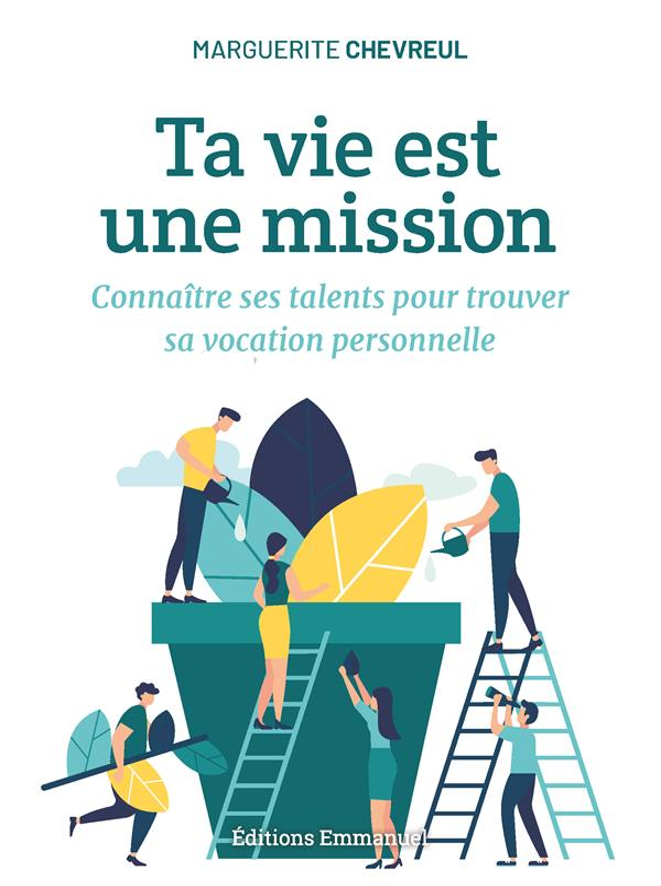 TA VIE EST UNE MISSION  -  CONNAITRE SES TALENTS POUR TROUVER SA VOCATION PERSONNELLE