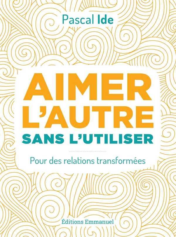 AIMER L'AUTRE OU L'UTILISER  -  POUR DES RELATIONS TRANSFORMEES