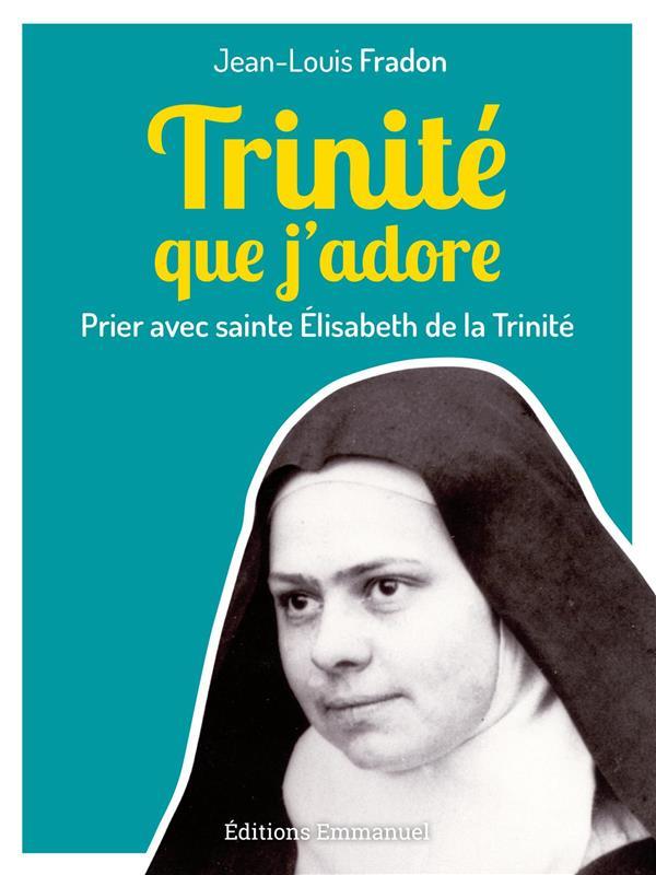TRINITE QUE J'ADORE : PRIER AVEC SAINTE ÉLISABETH DE LA TRINITE