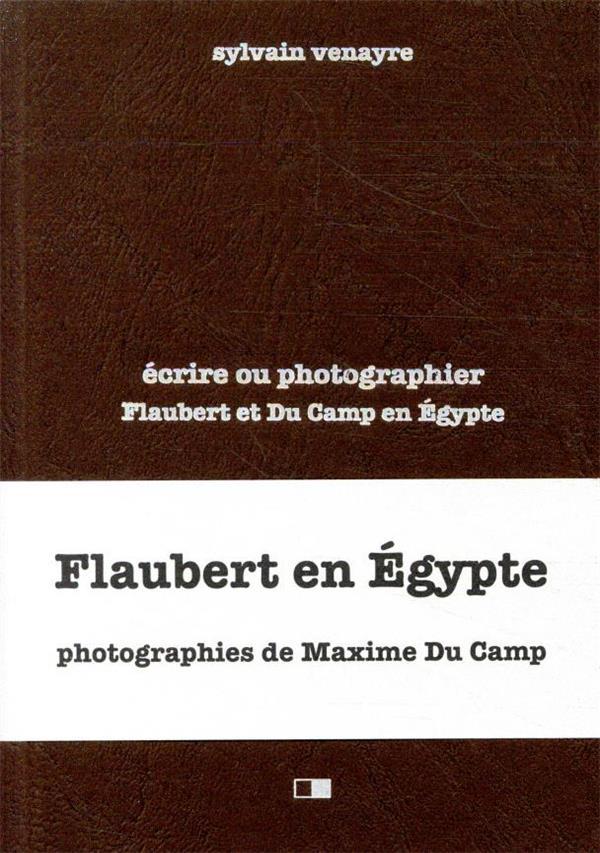 ECRIRE OU PHOTOGRAPHIER  -  FLAUBERT ET DU CAMP EN ORIENT