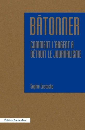 BATONNER  -  COMMENT L'ARGENT A DETRUIT LE JOURNALISME