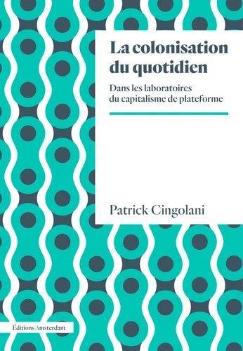 LA COLONISATION DU QUOTIDIEN  -  DANS LES LABORATOIRES DU CAPITALISME PLATEFORME CINGOLANI PATRICK AMSTERDAM