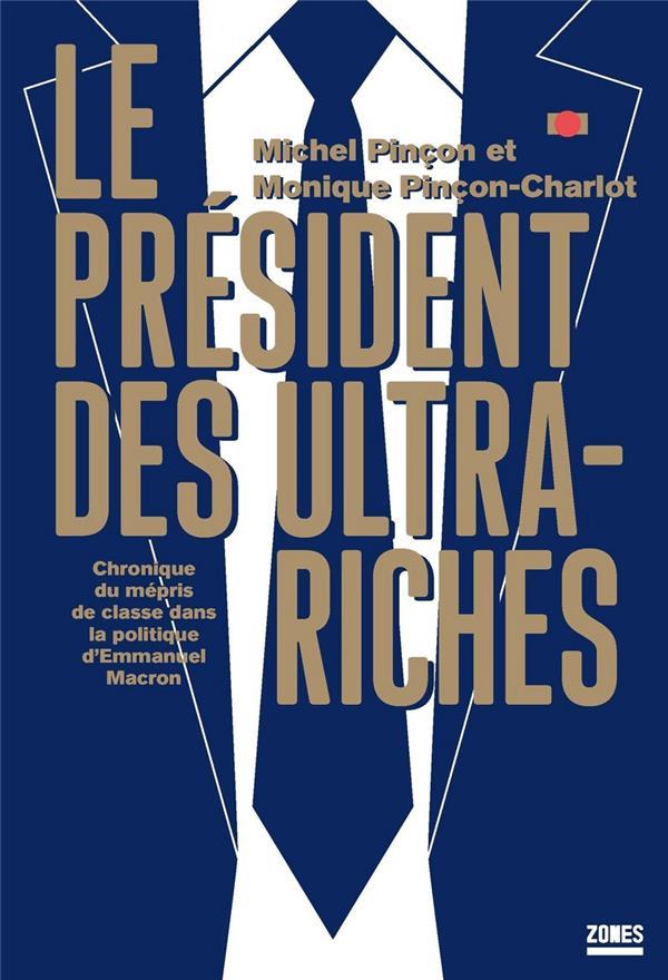 LE PRESIDENT DES ULTRA-RICHES - CHRONIQUE DU MEPRIS DE CLASSE DANS LA POLITIQUE D'EMMANUEL MACRON PINCON-CHARLOT, MICHEL MONIQUE  NC