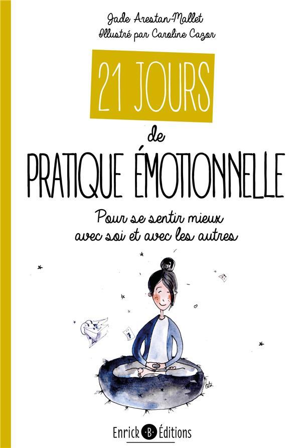 21 JOURS DE PRATIQUE EMOTIONNELLE - POUR SE SENTIR MIEUX AVEC SOI ET AVEC LES AUTRES ARESTAN-MALLET/CAZOR ENRICK