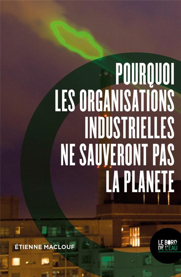 POURQUOI LES ORGANISATIONS INDUSTRIELLES NE SAUVERONT PAS LA PLANETE MACLOUF ETIENNE BORD DE L EAU