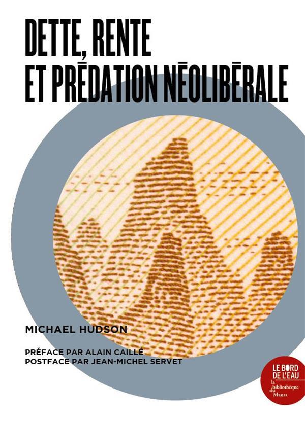 DETTE, RENTE, ET PREDATION NEOLIBERALE  -  UNE ANTHOLOGIE DE L'OEUVRE DE MICHAEL HUDSON HUDSON MICHAEL BORD DE L EAU
