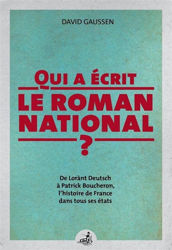 QUI A ECRIT LE ROMAN NATIONAL ?  -  DE LóRANT DEUTSCH A PATRICK BOUCHERON, L'HISTOIRE DE FRANCE DANS TOUS SES ETATS ! GAUSSEN, DAVID GAUSSEN