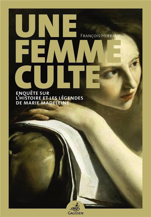 UNE FEMME CULTE  -  ENQUETE SUR L'HISTOIRE ET LES LEGENDES DE MARIE MADELEINE